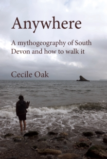 Anywhere : A Mythogeography of South Devon and How to Walk it, Paperback Book