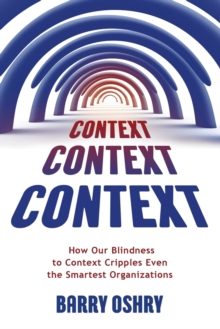 Context, Context, Context : How Our Blindness to Context Cripples Even the Smartest Organizations, Paperback Book