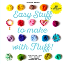 Easy Stuff to Make with Fluff : FELT * WEAVE * SPIN * KNIT * CROCHET - Crafting with Wooltops and Yarns, Hardback Book