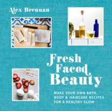 Fresh Faced Beauty : Make Your Own Bath, Body & Haircare Recipes for a Healthy Glow, Hardback Book