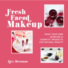 Fresh Faced Makeup : Make your own skincare & cosmetic products for natural beauty, Hardback Book