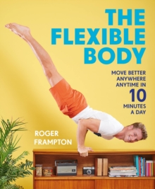 The Flexible Body : Move better anywhere, anytime in 10 minutes a day, Paperback Book