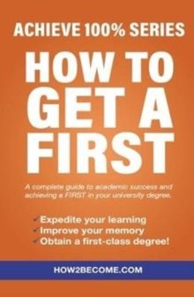 How To Get A First : Achieve 100% Series A complete guide to academic success and achieving a FIRST in your university degree., Paperback Book