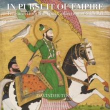 In Pursuit Of Empire : Treasures from the Toor Collection of Sikh Art, Hardback Book