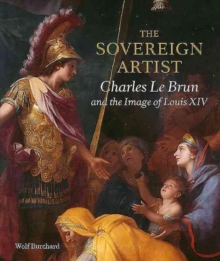 The Sovereign Artist : Charles le Brun and the Image of Louis XIV, Hardback Book