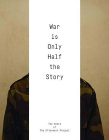 War Is Only Half the Story : Ten Years of the Aftermath Project, Paperback / softback Book
