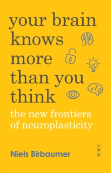 Your Brain Knows More Than You Think : The New Frontiers of Neuroplasticity, Paperback Book
