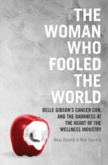 The Woman Who Fooled The World : Belle Gibson's cancer con, and the darkness at the heart of the wellness industry, Paperback Book