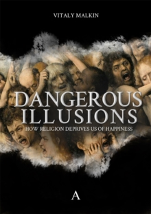 Dangerous Illusions : How Religion Deprives Us Of Happiness, Hardback Book