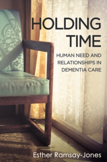 Holding Time : Human Need and Relationships in Dementia Care, EPUB eBook