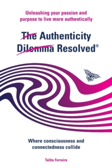 The Authenticity Dilemma Resolved : Unleashing Your Passion and Purpose to Live More Authentically, Paperback / softback Book