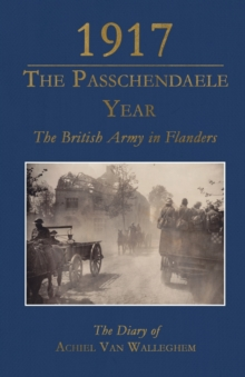 1917 - The Passchendaele Year : The British Army in Flanders: The Diary of Achiel van Walleghem, Paperback Book