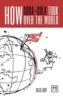 How Coca-Cola Took Over the World : And 100 More Amazing Stories About the World's Greatest Brands, Paperback Book