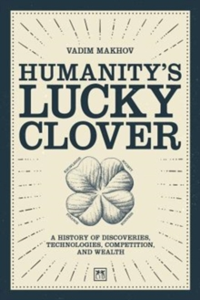 Humanity's Lucky Clover : A history of discoveries, technologies, competition, and wealth, Hardback Book
