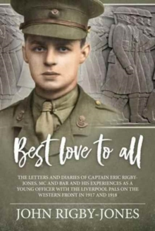 Best Love to All : The Letters and Diaries of Captain Eric Rigby-Jones, Mc and Bar and His Experiences as a Young Officer with the Liverpool Pals on the Western Front in 1917 and 1918, Hardback Book
