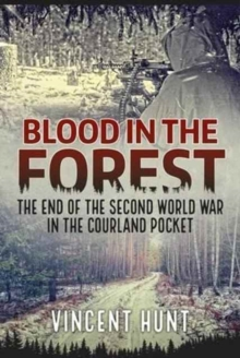 Blood in the Forest : The End of the Second World War in the Courland Pocket, Hardback Book