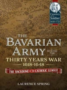 The Bavarian Army During the Thirty Years War, 1618-1648 : The Backbone of the Catholic League', Hardback Book