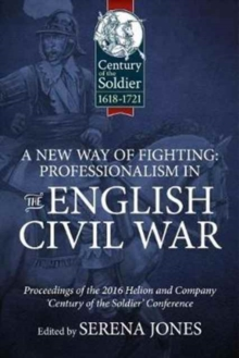 A New Way of Fighting: Professionalism in the English Civil War : Proceedings of the 2016 Helion and Company 'Century of the Soldier' Conference, Hardback Book