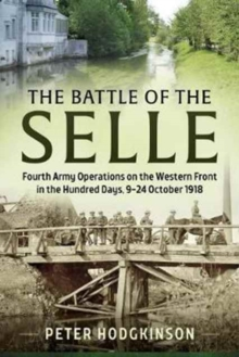 The Battle of the Selle : Fourth Army Operations on the Western Front in the Hundred Days, 9-24 October 1918, Hardback Book