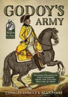 Godoy's Army : Spanish Regiments and Uniforms from the Estado Militar of 1800, Paperback Book