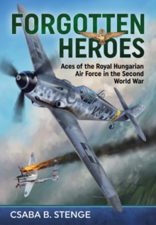 Forgotten Heroes : Aces of the Royal Hungarian Air Force in the Second World War, Hardback Book