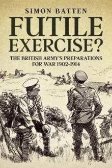 Futile Exercise? : The British Army's Preparations for War 1902-1914, Hardback Book