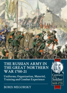 The Russian Army in the Great Northern War 1700-21 : Organization, Material, Training and Combat Experience, Uniforms, Paperback / softback Book