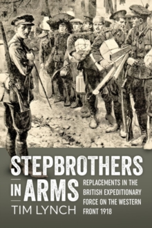 Stepbrothers in Arms : Replacements in the British Expeditionary Force on the Western Front 1918, Hardback Book