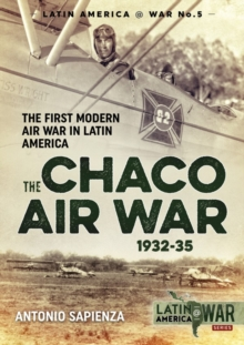 The Chaco Air War 1932-35 : The First Modern Air War in Latin America, Paperback Book