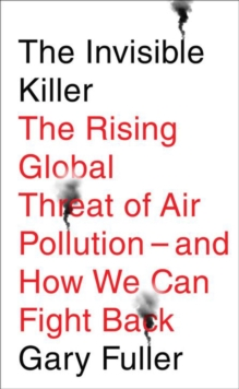 The Invisible Killer : The Rising Global Threat of Air Pollution - and How We Can Fight Back, Paperback / softback Book