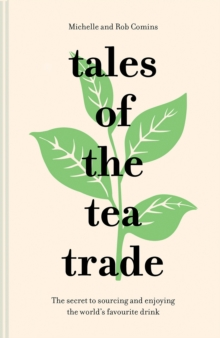 Tales of the Tea Trade : The secret to sourcing and enjoying the world's favourite drink, Hardback Book
