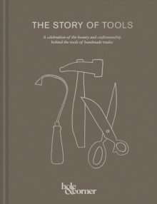 The Story of Tools : A celebration of the beauty and craftsmanship behind the tools of handmade trades, Hardback Book