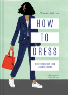 How to Dress : Secret styling tips from a fashion insider, Hardback Book