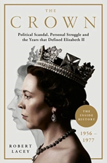 The Crown : The Official History Behind the Hit NETFLIX Series: Political Scandal, Personal Struggle and the Years that Defined Elizabeth II, 1956-1977, Hardback Book