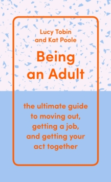 Being an Adult : the ultimate guide to moving out, getting a job, and getting your act together, Hardback Book