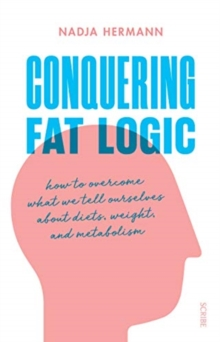Conquering Fat Logic : how to overcome what we tell ourselves about diets, weight, and metabolism, Paperback / softback Book