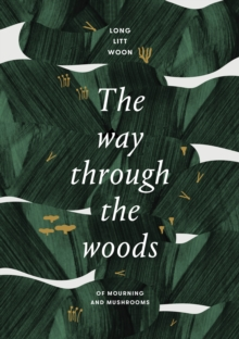 The Way Through the Woods : of mushrooms and mourning, Hardback Book