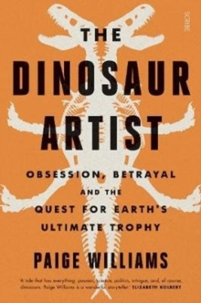 The Dinosaur Artist : obsession, betrayal, and the quest for Earth's ultimate trophy, Paperback / softback Book