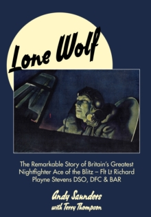 Lone Wolf : The Remarkable Story of Britain's Greatest Nightfighter Ace of the Blitz, Hardback Book