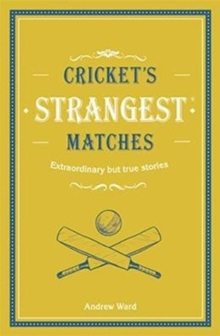 Cricket's Strangest Matches : Extraordinary but true stories from over a century of cricket, Hardback Book