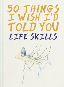 50 Things I Wish I'd Told You : Life Skills, Hardback Book