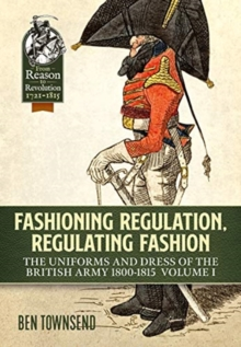 Fashioning Regulation, Regulating Fashion : The Uniforms and Dress of the British Army 1800-1815 Volume I, Hardback Book