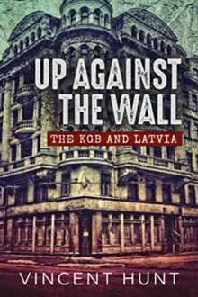 Up Against the Wall : The KGB and Latvia, Hardback Book