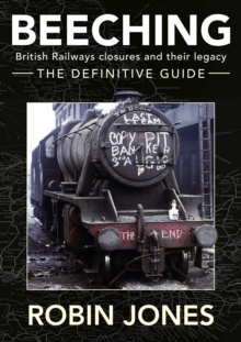 Beeching - The Definitive Guide : A Complete History of the Sixties Railway Closures, Hardback Book