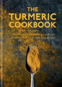The Turmeric Cookbook : Discover the health benefits and uses of turmeric with 50 delicious recipes, Hardback Book