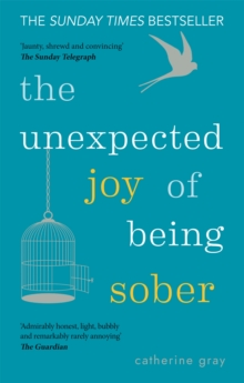 The Unexpected Joy of Being Sober : Discovering a happy, healthy, wealthy alcohol-free life, Paperback Book
