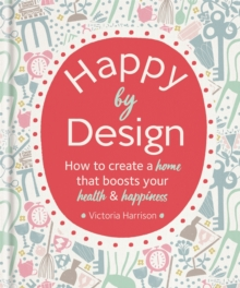 Happy by Design : How to create a home that boosts your health & happiness, Hardback Book