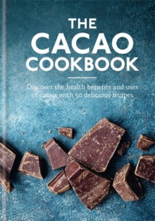 The Cacao Cookbook : Discover the health benefits and uses of cacao, with 50 delicious recipes, Hardback Book
