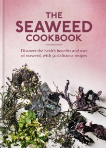 The Seaweed Cookbook : Discover the health benefits and uses of seaweed, with 50 delicious recipes, Hardback Book