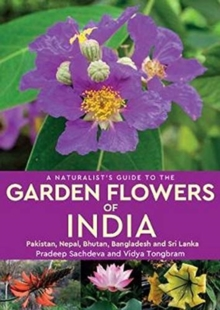 A Naturalist's Guide to the Garden Flowers of India : Pakistan, Nepal, Bhutan, Bangladesh & Sri Lanka, Paperback / softback Book